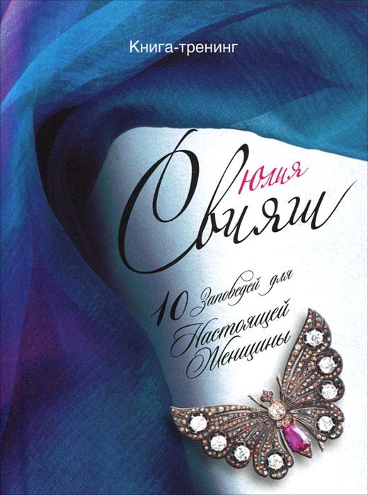 10 Заповедей для Настоящей Женщины. Книга-тренинг. Юлия Свияш