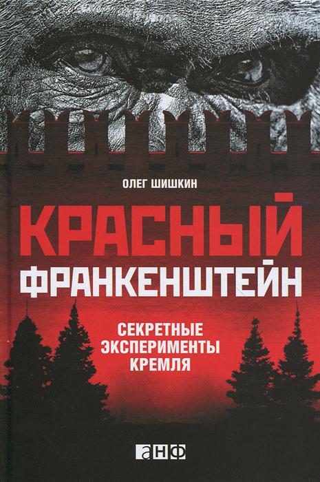 Красный Франкенштейн. Секретные эксперименты Кремля. Олег Шишкин