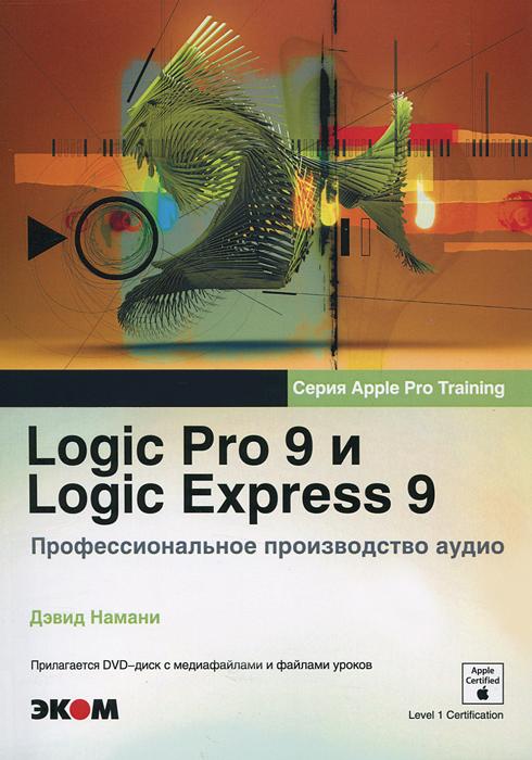 Logic Pro 9 и Logic Express 9. Профессиональное производство аудио (+ DVD-ROM). Дэвид Намани