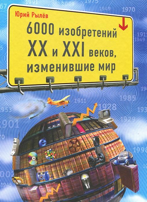 6000 изобретений XX и XXI веков, изменившие мир. Юрий Рылев