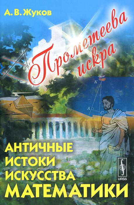 Прометеева искра. Античные истоки искусства математики ( 978-5-397-02705-2 )