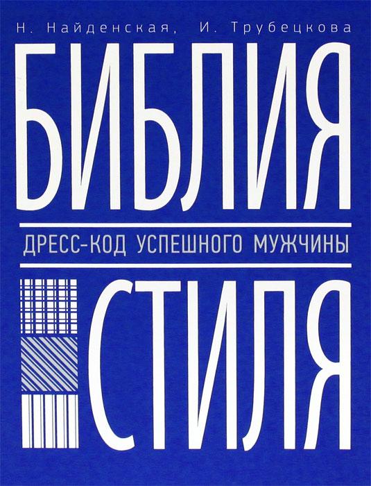 Библия стиля. Дресс-код успешного мужчины. Н. Найденская, И. Трубецкова