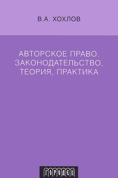 Авторское право. Законодательство, теория, практика. В. А. Хохлов