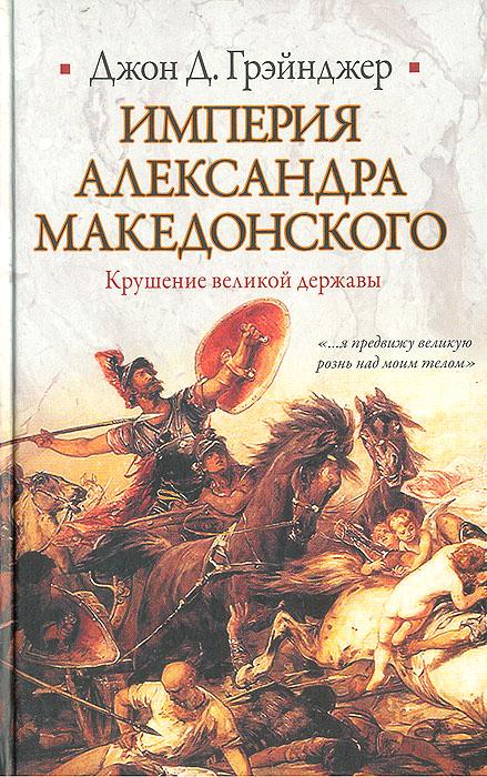 Империя Александра Македонского. Крушение великой державы. Джон Д. Грэйнджер