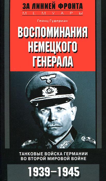 Гудериан Г.. Гудериан Г..Воспоминания немецкого генерала. Танковые войска Германии во Второй мировой войне 1939-1