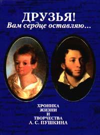 Друзья! Вам сердце оставляю... Хроника жизни и творчества А.С.Пушкина