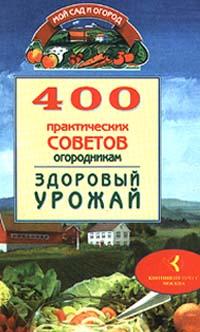 400 практических советов огородникам. Здоровый урожай