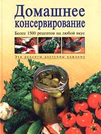 Домашнее консервирование. Более 1500 рецептов на любой вкус