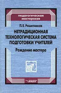 Нетрадиционная технологическая система подготовки учителей. Рождение мастера ( 5-691-00438-7 )