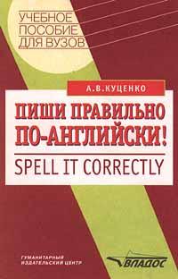 Пиши правильно по - английски!/Spell it correctly. Учебное пособие для ВУЗов