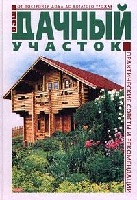 Ваш дачный участок. От постройки дома до богатого урожая. Практические советы и рекомендации