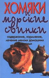 Хомяки и морские свинки. Содержание, кормление, лечение мелких домашних животных