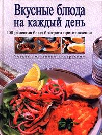Вкусные блюда на каждый день. 150 рецептов блюд быстрого приготовления