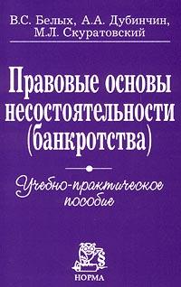 Zakazat.ru: Правовые основы несостоятельности (банкротства). Учебно-практическое пособие. В. С. Белых, А. А. Дубинчин, М. Л. Скуратовский