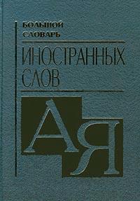 Большой словарь иностранных слов. А-Я