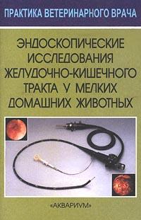 Эндоскопические исследования желудочно-кишечного тракта у мелких домашних животных ( 5-85684-555-2 )