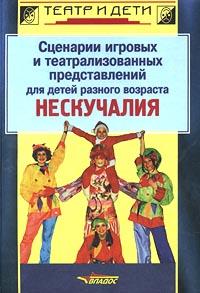Сценарии игровых и театрализованных представлений для детей разного возраста. Нескучалия ( 5-691-00646-0 )