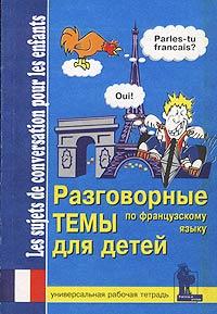 Разговорные темы для детей по французскому языку. Универсальная рабочая тетрадь / Les sujets de conversation pour les enfants ( 5-7931-0079-2 )