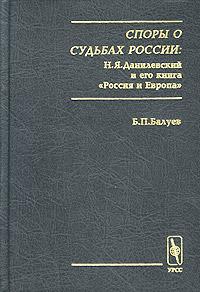 Споры о судьбах России: Н. Я. Данилевский и его книга `Россия и Европа`