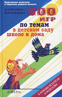 500 игр по темам в детском саду, школе и дома. А. Лопатина, М. Скребцова