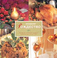 Книга Празднуем Рождество. Больше 40 самодельных подарков и рецептов праздничных блюд