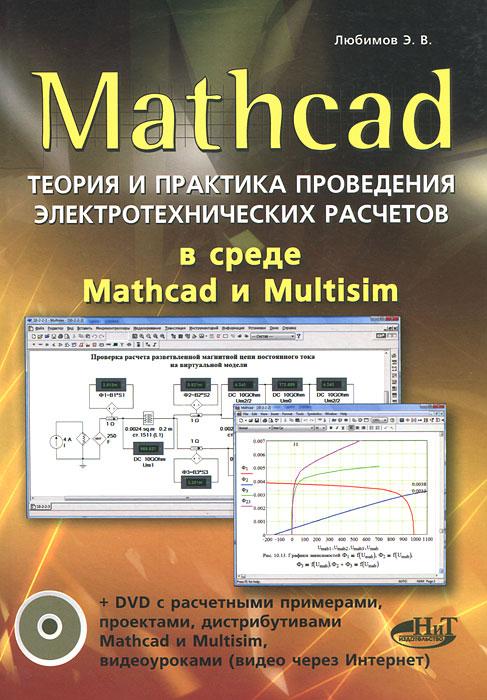 Э. В. Любимов. Mathcad. Теория и практика проведения электротехнических расчетов в среде Mathcad и Multisim (+ DVD-ROM)