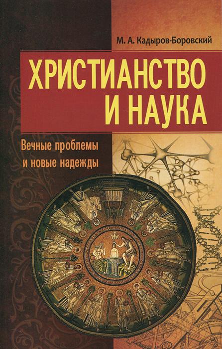 Христианство и наука. Вечные проблемы и новые надежды. М. А. Кадыров-Боровский