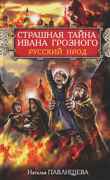 Страшная тайна Ивана Грозного. Русский Ирод. Наталья Павлищева
