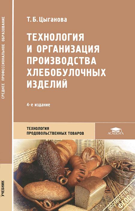 Т. Б. Цыганова. Технология и организации производства хлебобулочных изделий