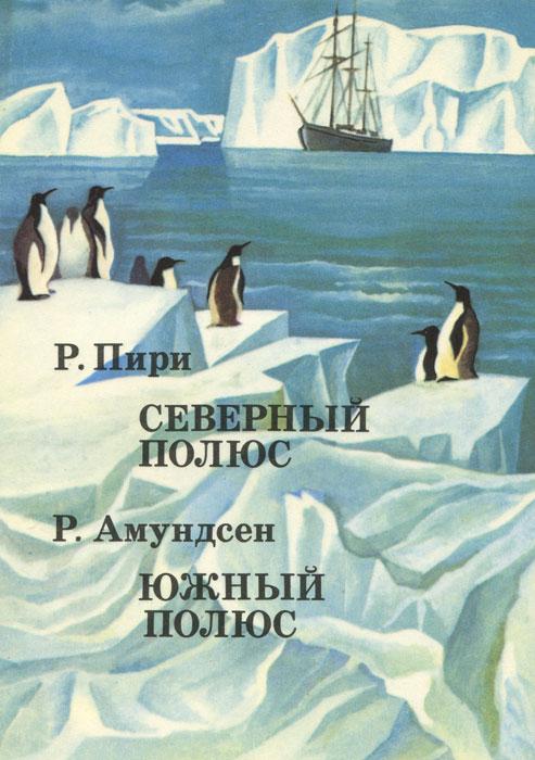 Р. Пири. Северный полюс. Р. Амундсен. Южный полюс