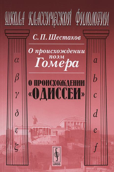 """О происхождении поэм Гомера. О происхождении """"Одиссеи"""". С. П. Шестаков"""