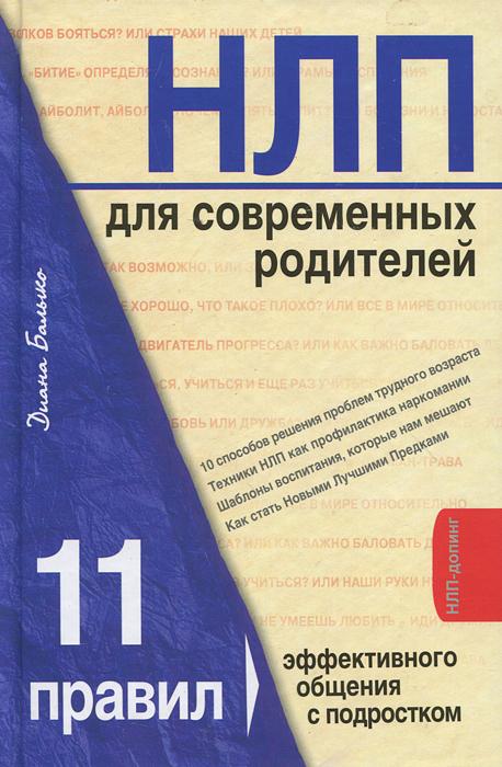 НЛП для современных родителей. 11 законов эффективного общения с подростком. Диана Балыко