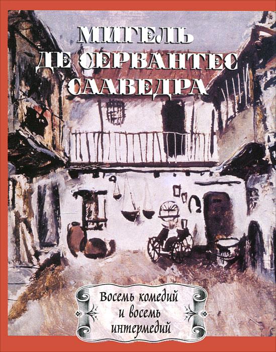 Мигель де Сервантес Сааведра. Восемь комедий и восемь интермедий. Мигель де Сервантес Сааведра