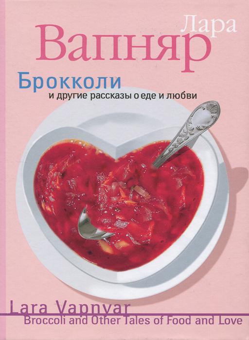 Брокколи и другие рассказы о еде и любви. Лара Вапняр