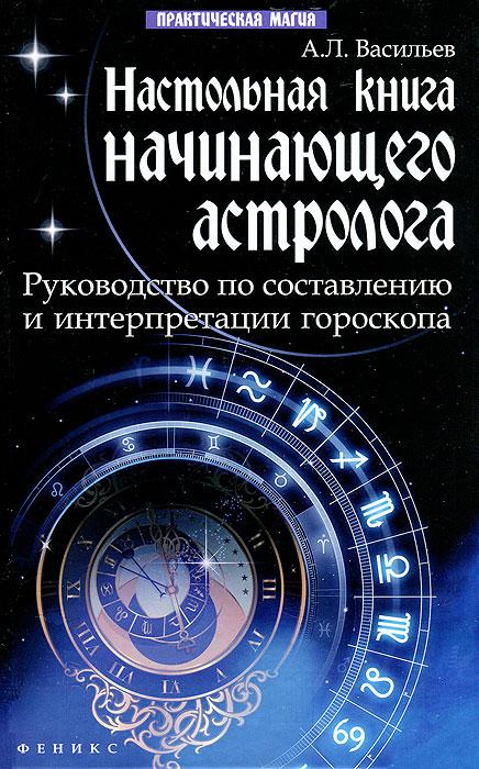 Настольная книга начинающего астролога. А. Л. Васильев