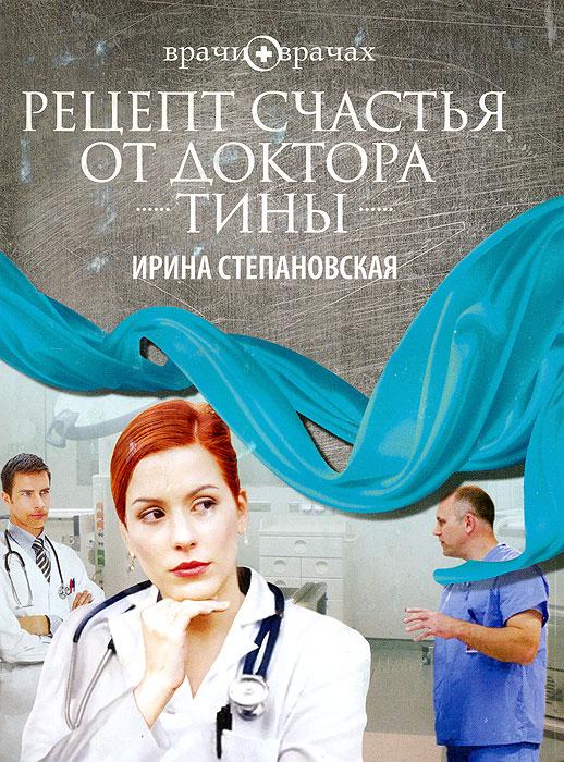 Рецепт счастья от доктора Тины. Ирина Степановская
