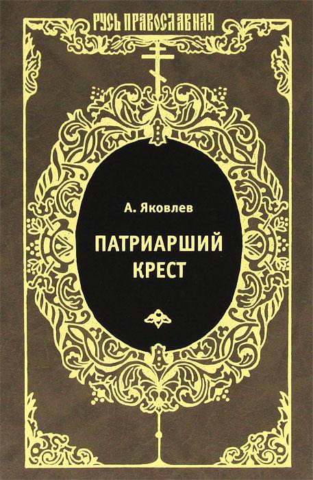 Патриарший крест. А. Яковлев