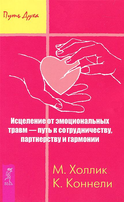 Исцеление от эмоциональных травм - путь к сотрудничеству, партнерству и гармонии. М. Холлик, К. Коннелли