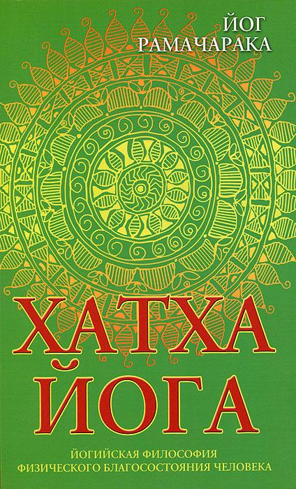 Хатха-йога. Йогийская философия физического благосостояния человека. Йог Рамачарака