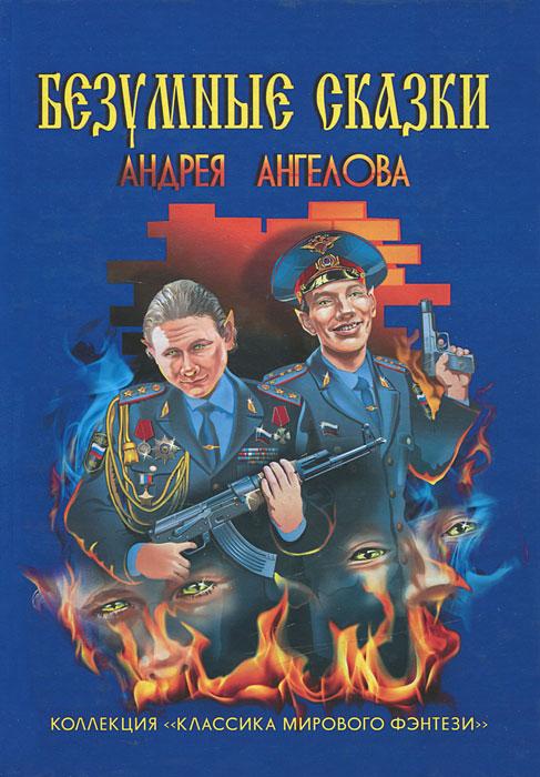 Безумные сказки Андрея Ангелова. Андрей Ангелов