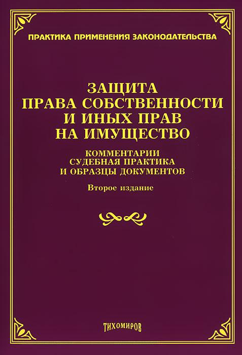 Защита права собственности и иных прав на имущество. Комментарии, судебная практика и образцы документов ( 978-5-89194-606-4 )