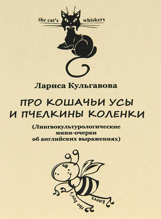 Про кошачьи усы и пчелкины коленки. (Лингвокультурологические мини-очерки об английских выражениях). Л. В. Кульгавова
