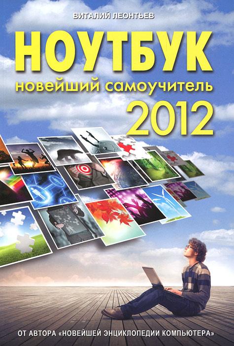Ноутбук. Новейший самоучитель 2012. Леонтьев В. П.