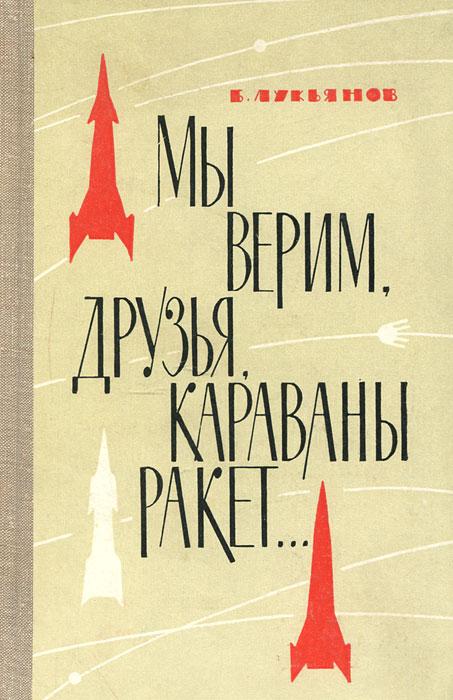 Мы верим, друзья, караваны ракет...