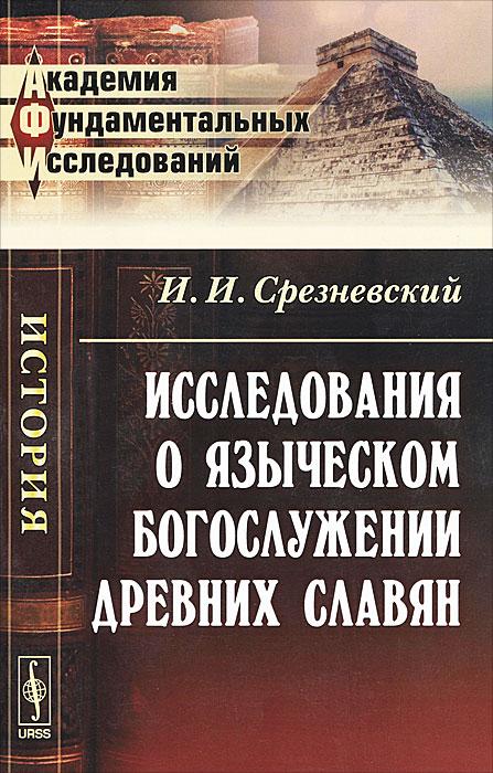 Исследования о языческом богослужении древних славян. И. И. Срезневский