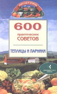 600 практических советов. Теплицы и парники