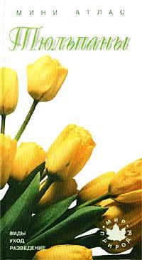 Тюльпаны. Виды, уход, разведение. Мини-атлас