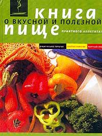 Книга о вкусной и полезной пище: Рациональное питание; Лечебное питание; Постный стол (ред.-сост. Ма
