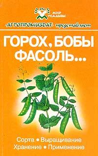 Горох, бобы, фасоль…: Сорта, выращивание, хранение, применение. Серия: Мир усадьбы