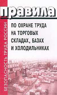 Правила по охране труда на торговых складах, базах и холодильниках ( 5-93630-062-5 )